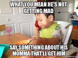 Mad Baby Meme - what you mean he s not getting mad say something about his momma