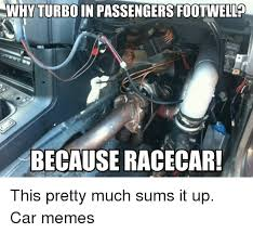 Turbo Car Memes - why turboin passengers footwello because racecar this pretty much