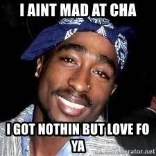 I Aint Mad At Cha Meme - i aint mad at cha i got nothin but love fo ya tupac amaru shakur