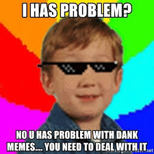 U Meme - i has problem no u has problem with dank memes you need to