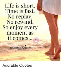 Life Is Short Meme - life is short time is fast no replay no rewind so enjoy every moment