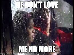 Why You No Love Me Meme - he don t love me no more imgflip