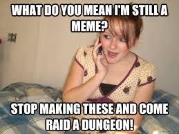 Whats Does Meme Mean - what do you mean i m still a meme stop making these and come raid
