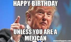 Mexican Meme - happy birthday unless you are a mexican meme donald trump 40923