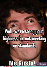 We Re Sorry Meme - we re sorry your highness for not meeting ur standards