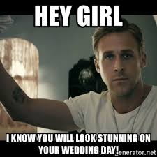 Wedding Day Meme - hey girl i know you will look stunning on your wedding day ryan