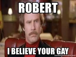 Your Gay Memes - robert i believe your gay rob burgandy qu meme generator