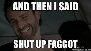 And Then I Said Meme Generator - and then i said shut up faggot rick grimes meme generator