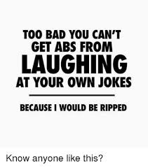 Too Bad Meme - too bad you can t get abs from laughing at your own jokes because i
