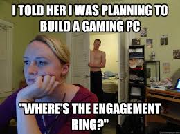 Build Your Meme - i told her i was planning to build a gaming pc where s the