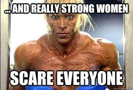 Be Strong Meme - and really strong women scare everyone scary strong quickmeme