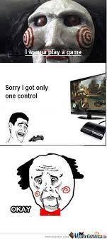 I Wanna Play A Game Meme - i wanna play a game sorry i got only one control by serkan meme