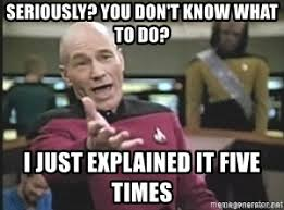 Jean Luc Picard Meme Generator - seriously you don t know what to do i just explained it five times
