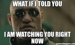 I Am Meme - what if i told you i am watching you right now meme