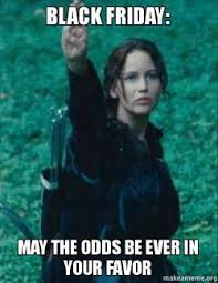 Meme Black Friday - black friday may the odds be ever in your favor make a meme