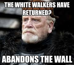 White Walker Meme - the white walkers have returned abandons the wall misc quickmeme