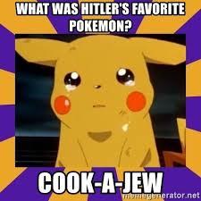 Favorite Pokemon Meme - what was hitler s favorite pokemon cook a jew crying pikachu
