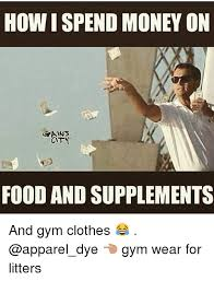 Gym Clothes Meme - how i spend money on gains city food and supplements and gym