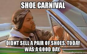 I Make Shoes Meme - shoe carnival didnt sell a pair of shoes today was a good day