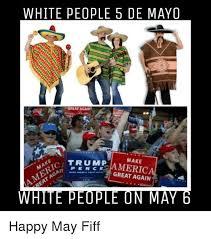 Memes 5 De Mayo - white people 5 de mayo great agmni make trump great again white