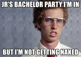 Bachelor Party Meme - jr s bachelor party i m in but i m not getting naked napoleon