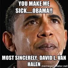 You Make Me Sick Meme - you make me sick obama most sincerely david l van halen
