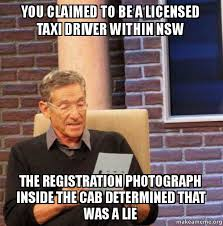 Taxi Driver Meme - you claimed to be a licensed taxi driver within nsw the registration