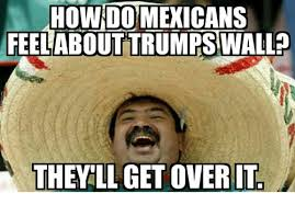 Over It Meme - how do mexicans feel about trumps wall they ll get over it meme