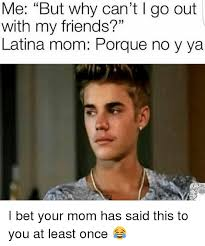 me but why can t l go out with my friends latina mom porque no y ya