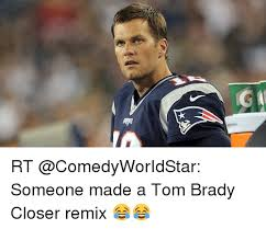 Tom Brady Funny Meme - rt someone made a tom brady closer remix funny meme on