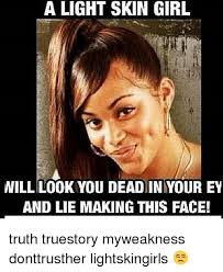 Skin Memes - a light skin girl will look you deadiniyour ey and lie making this