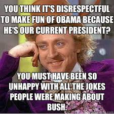 Disrespectful Memes - you think it s disrespectful to make fun of obama because he s our