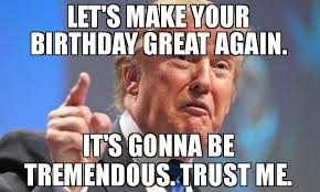 Birthday Weekend Meme - let s make your birthday great again it s gonna be tremendous