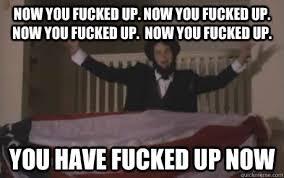 You Fucked Up Memes - now you fucked up now you fucked up now you fucked up now you