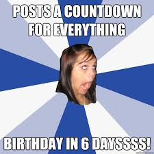 Birthday Countdown Meme - posts a countdown for everything birthday in 6 dayssss annoying