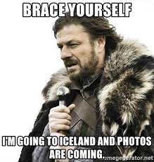 Iceland Meme - brace yourself i m going to iceland and photos are coming brace