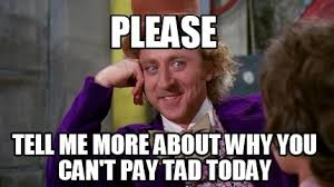 Please Tell Me More Meme - meme creator please tell me more about why you can t pay tad today