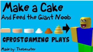 roblox bake a cake and feed the giant noob youtube