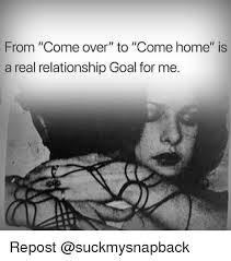 Real Relationship Memes - from come over to come home is a real relationship goal for me