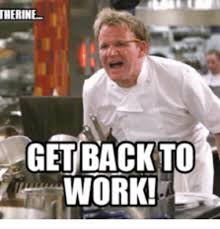 Get Back To Work Meme - therine get back to work working meme on me me