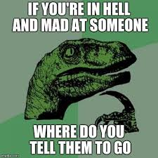 Meme Generator Velociraptor - philosoraptor if you re in hell and mad at someone where do you