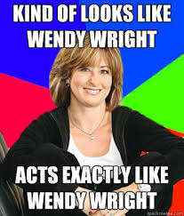Wendy Wright Meme - kind of looks like wendy wright acts exactly like wendy wright