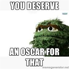 Oscar The Grouch Meme - oscar the grouch meme you deserve an oscar for that me