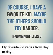 Favorite Child Meme - of course ihawe a favorite kid maybe the others should try harder my