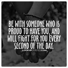 be with someone who is proud to you and will fight for you