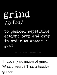 Definition Memes - grind grind to perform repetitive actions over and over in order