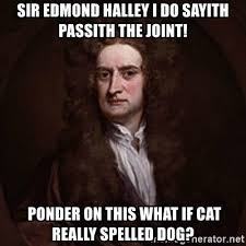 Ponder Meme - sir edmond halley i do sayith passith the joint ponder on this what