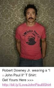 Robert Downey Jr Meme - ii robert downey jr wearing a i john paul ii t shirt get yours