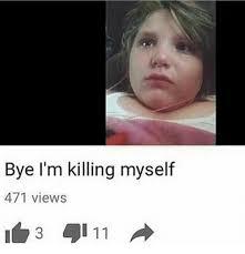 Shoot Myself Meme - bye i m killing myself 471 views i 11 meme on me me