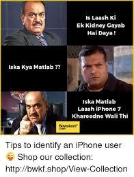 Iphone User Meme - iska kya matlab inves is laash ki ek kidney gayab hai daya iska